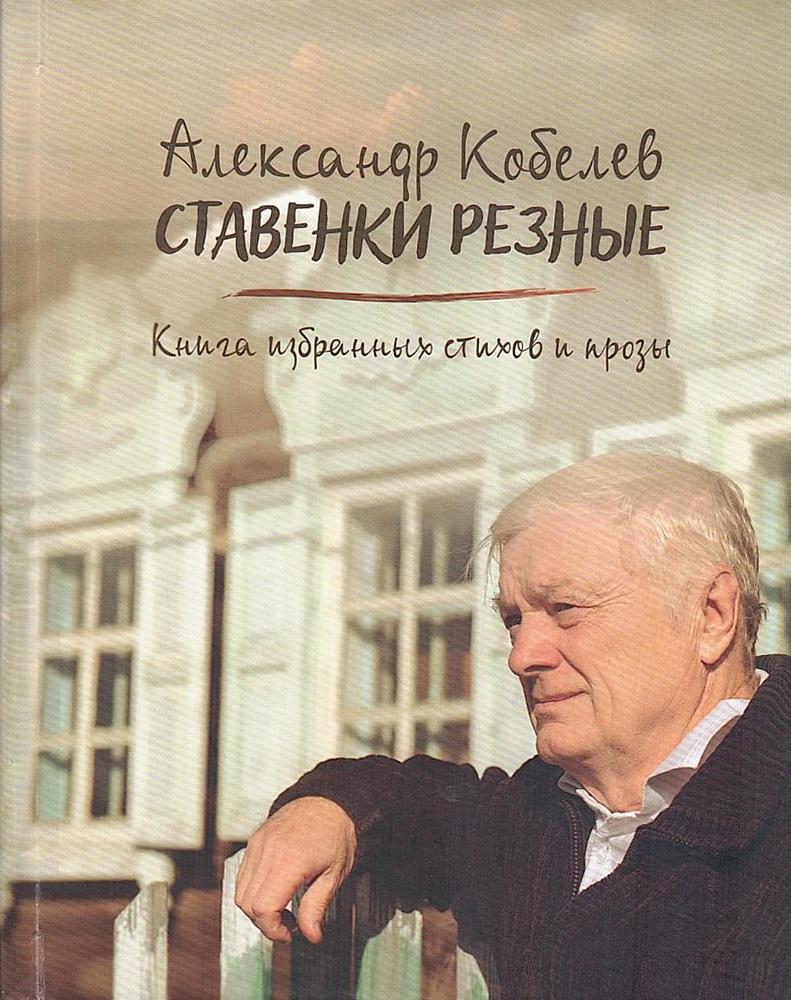 """Кобелев А.А., """"Ставенки резные: книга избранных стихов и прозы"""""""